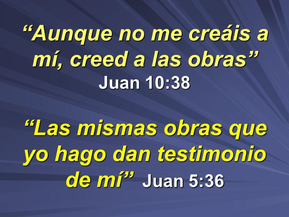 Aunque no me creáis a mí, creed a las obras Juan 10:38 Las mismas obras que yo hago dan testimonio de mí Juan 5:36Aunque no me creáis a mí, creed a la