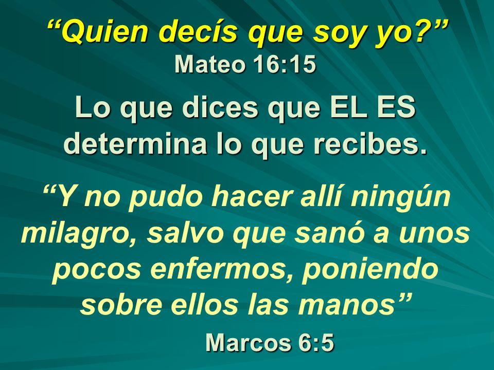 Quien decís que soy yo? Mateo 16:15 Lo que dices que EL ES determina lo que recibes. Marcos 6:5 Quien decís que soy yo? Mateo 16:15 Lo que dices que E