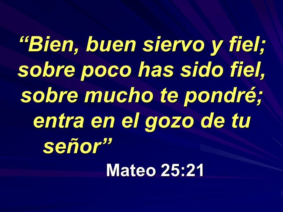 Bien, buen siervo y fiel; sobre poco has sido fiel, sobre mucho te pondré; entra en el gozo de tu señor Mateo 25:21Bien, buen siervo y fiel; sobre poco has sido fiel, sobre mucho te pondré; entra en el gozo de tu señor Mateo 25:21