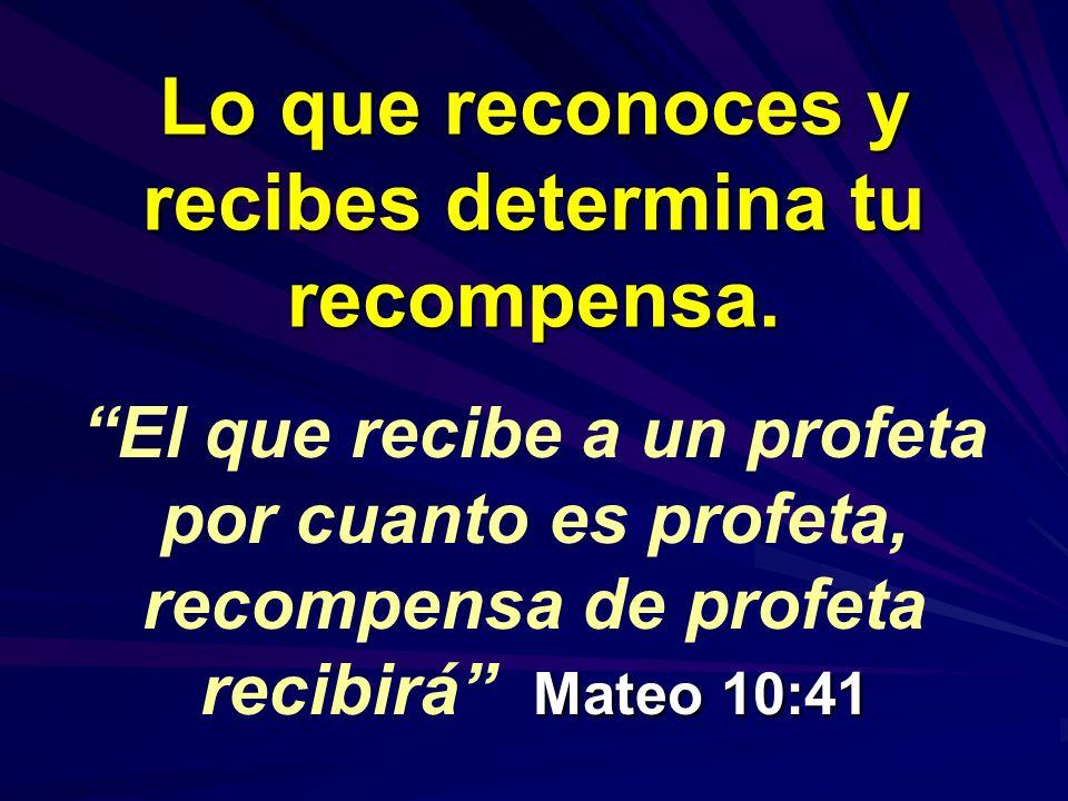 Lo que reconoces y recibes determina tu recompensa. Mateo 10:41El que recibe a un profeta por cuanto es profeta, recompensa de profeta recibirá Mateo