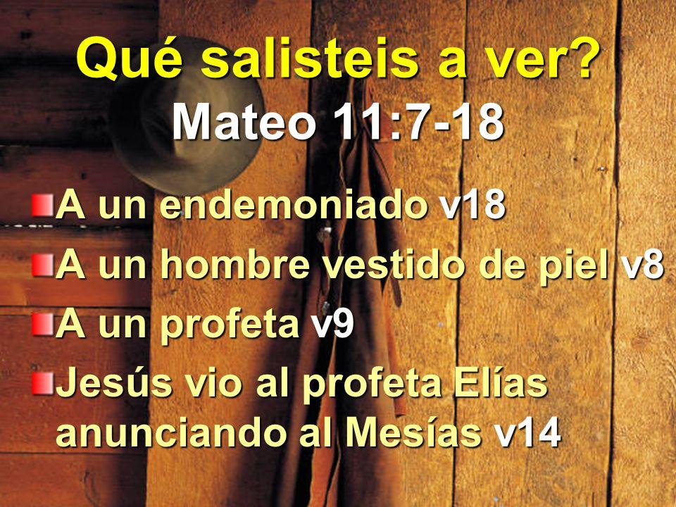 Qué salisteis a ver? Mateo 11:7-18 A un endemoniado v18 A un hombre vestido de piel v8 A un profeta v9 Jesús vio al profeta Elías anunciando al Mesías