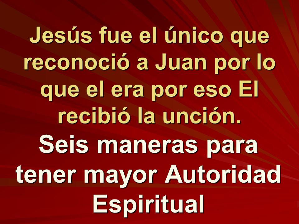 Jesús fue el único que reconoció a Juan por lo que el era por eso El recibió la unción. Seis maneras para tener mayor Autoridad Espiritual