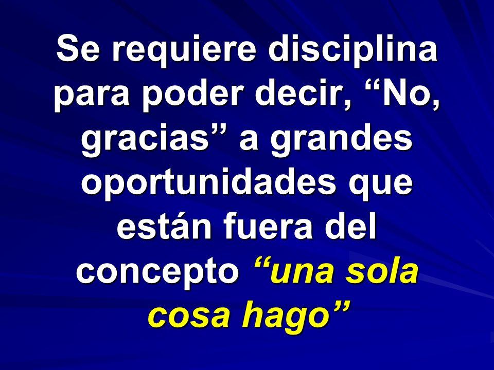 Se requiere disciplina para poder decir, No, gracias a grandes oportunidades que están fuera del concepto una sola cosa hago