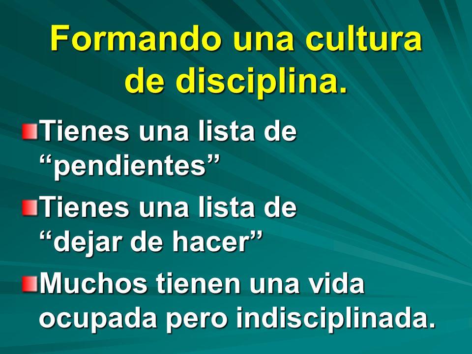 Formando una cultura de disciplina. Tienes una lista de pendientes Tienes una lista de dejar de hacer Muchos tienen una vida ocupada pero indisciplina