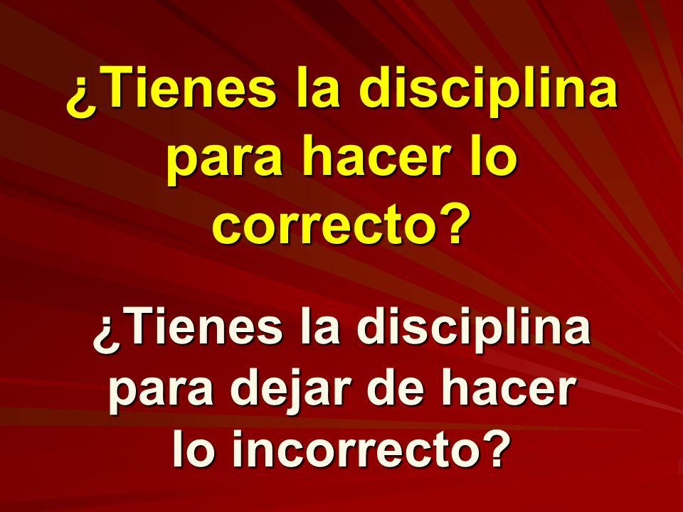 ¿Tienes la disciplina para hacer lo correcto? ¿Tienes la disciplina para dejar de hacer lo incorrecto?