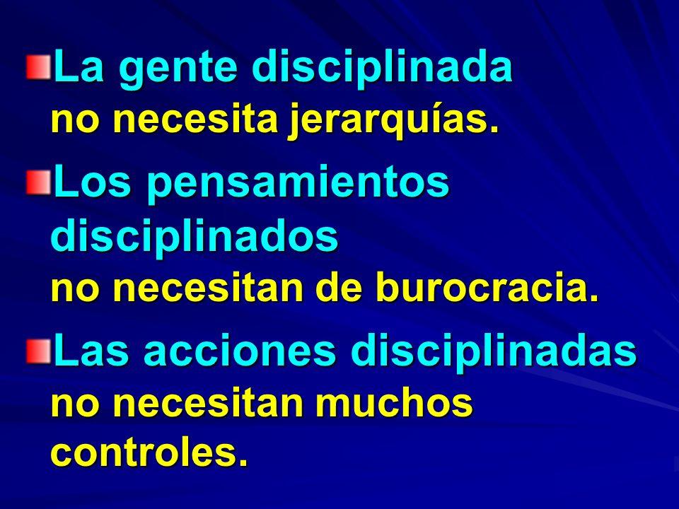 La gente disciplinada no necesita jerarquías. Los pensamientos disciplinados no necesitan de burocracia. Las acciones disciplinadas no necesitan mucho