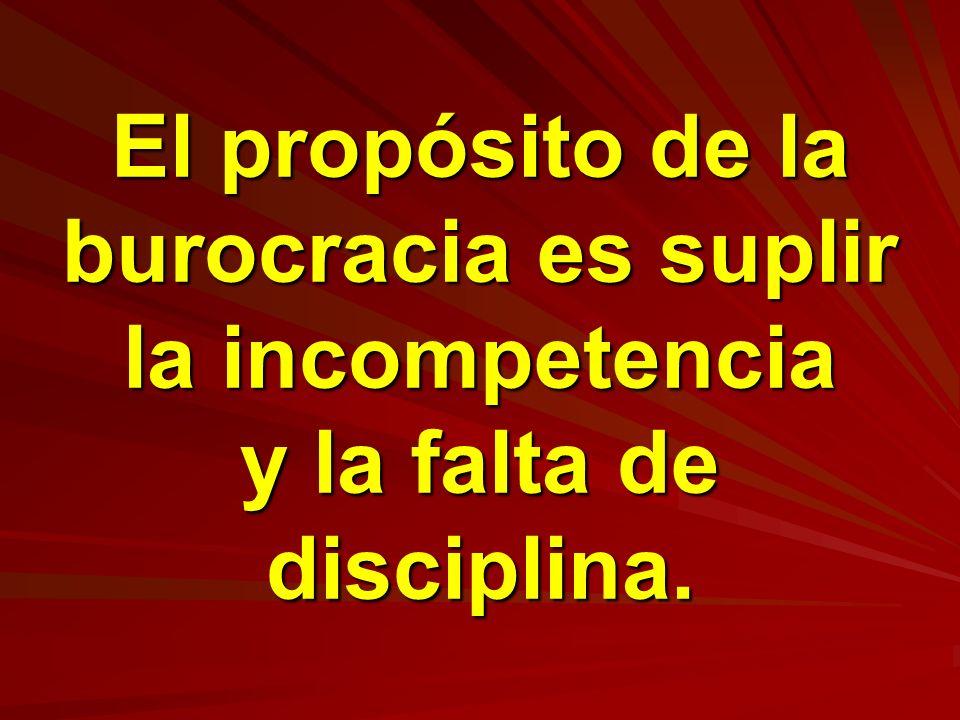 El propósito de la burocracia es suplir la incompetencia y la falta de disciplina.