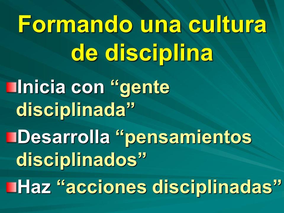 Formando una cultura de disciplina Inicia con gente disciplinada Desarrolla pensamientos disciplinados Haz acciones disciplinadas