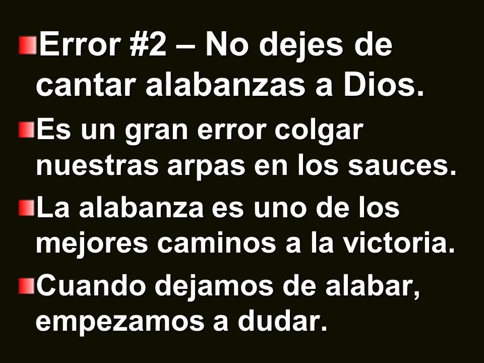 Error #2 – No dejes de cantar alabanzas a Dios. Es un gran error colgar nuestras arpas en los sauces. La alabanza es uno de los mejores caminos a la v