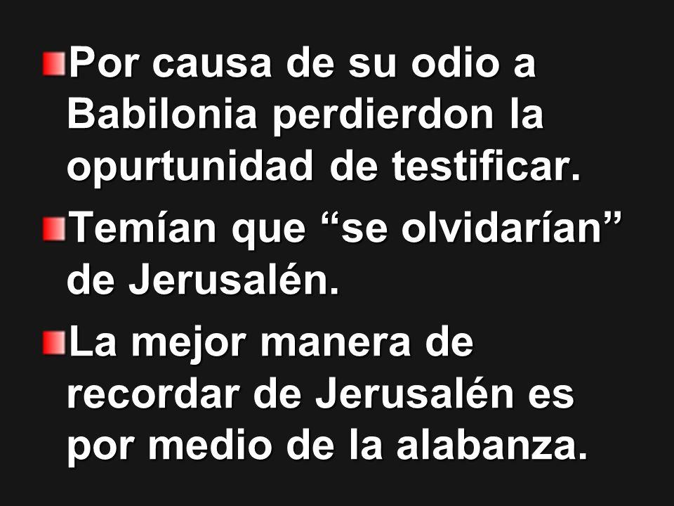 Por causa de su odio a Babilonia perdierdon la opurtunidad de testificar. Temían que se olvidarían de Jerusalén. La mejor manera de recordar de Jerusa
