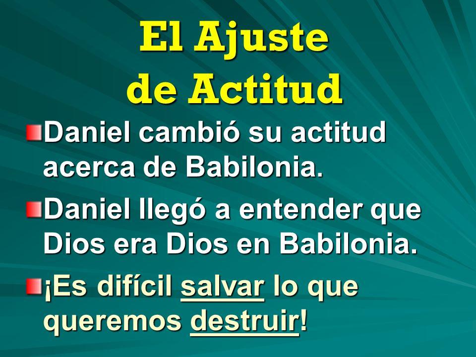 El Ajuste de Actitud Daniel cambió su actitud acerca de Babilonia. Daniel llegó a entender que Dios era Dios en Babilonia. ¡Es difícil salvar lo que q