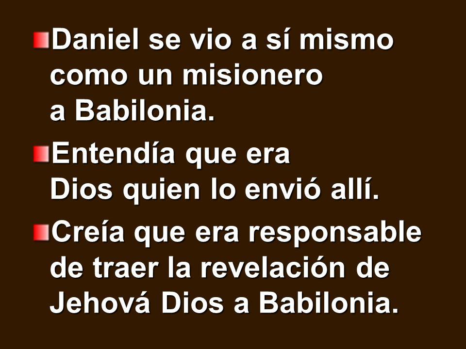 Daniel se vio a sí mismo como un misionero a Babilonia. Entendía que era Dios quien lo envió allí. Creía que era responsable de traer la revelación de