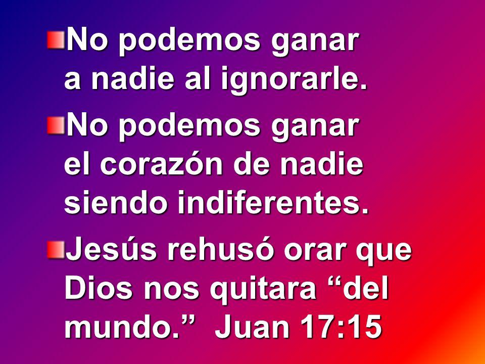 No podemos ganar a nadie al ignorarle. No podemos ganar el corazón de nadie siendo indiferentes. Jesús rehusó orar que Dios nos quitara del mundo. Jua