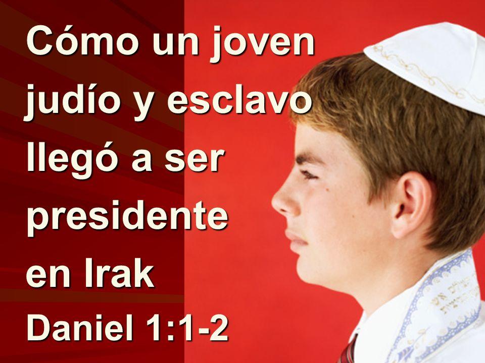 Cómo un joven judío y esclavo llegó a ser presidente en Irak Daniel 1:1-2