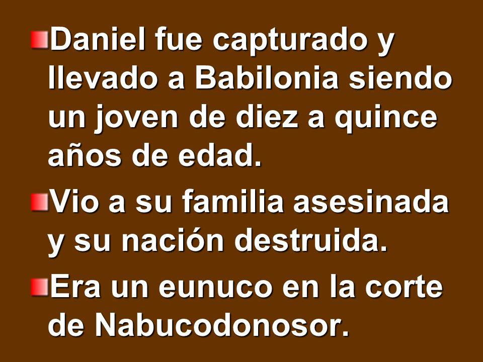 Daniel fue capturado y llevado a Babilonia siendo un joven de diez a quince años de edad. Vio a su familia asesinada y su nación destruida. Era un eun