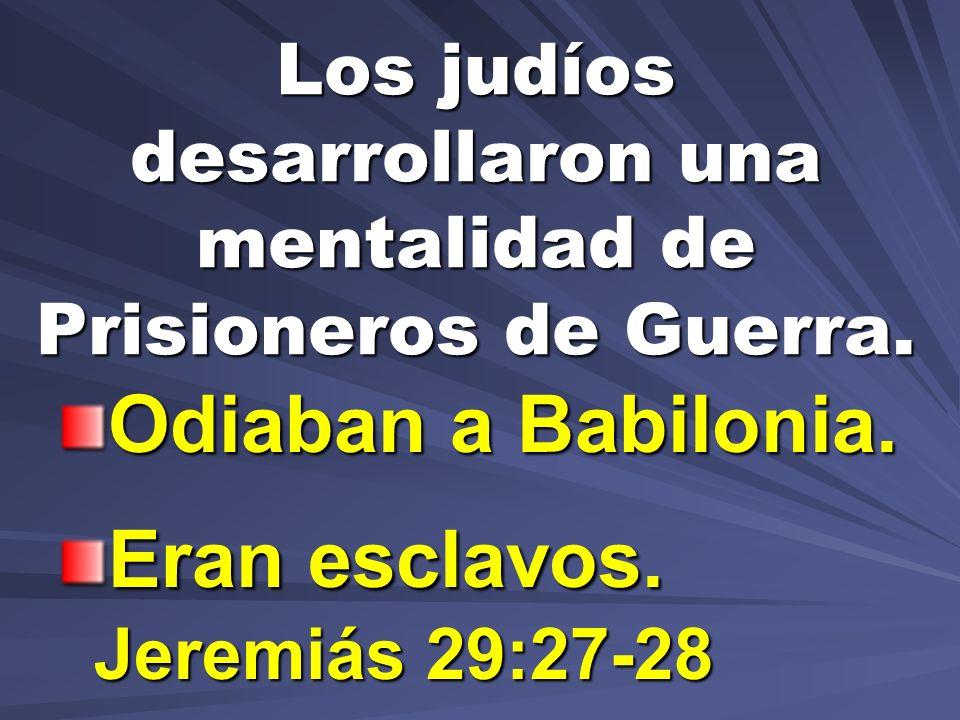 Los judíos desarrollaron una mentalidad de Prisioneros de Guerra. Odiaban a Babilonia. Eran esclavos. Jeremiás 29:27-28