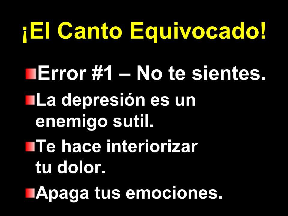 ¡El Canto Equivocado! Error #1 – No te sientes. La depresión es un enemigo sutil. Te hace interiorizar tu dolor. Apaga tus emociones.