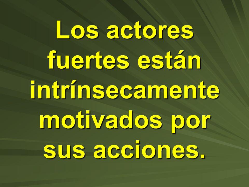 Los actores fuertes están intrínsecamente motivados por sus acciones.