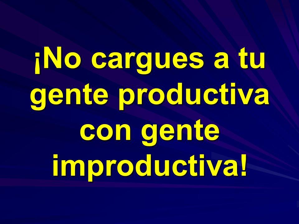 ¡No cargues a tu gente productiva con gente improductiva!