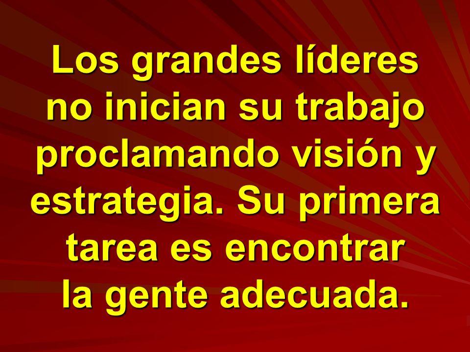 Los grandes líderes no inician su trabajo proclamando visión y estrategia.