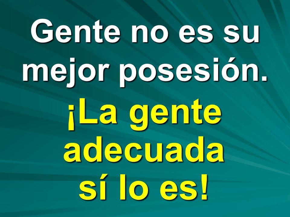 Gente no es su mejor posesión. ¡La gente adecuada sí lo es!