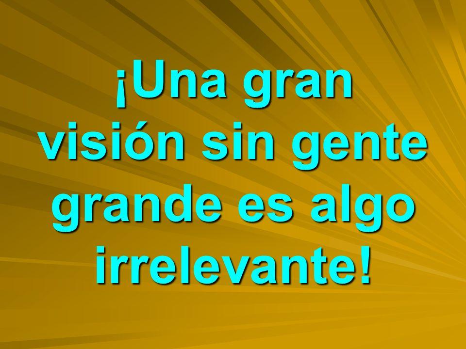 ¡Una gran visión sin gente grande es algo irrelevante!