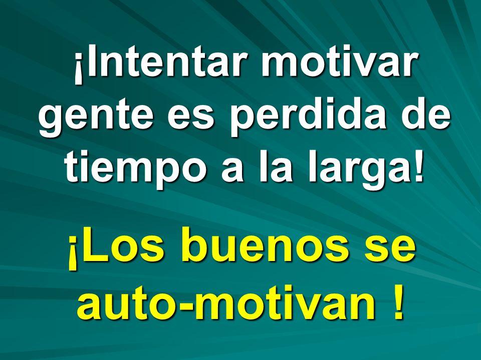 ¡Intentar motivar gente es perdida de tiempo a la larga! ¡Los buenos se auto-motivan !