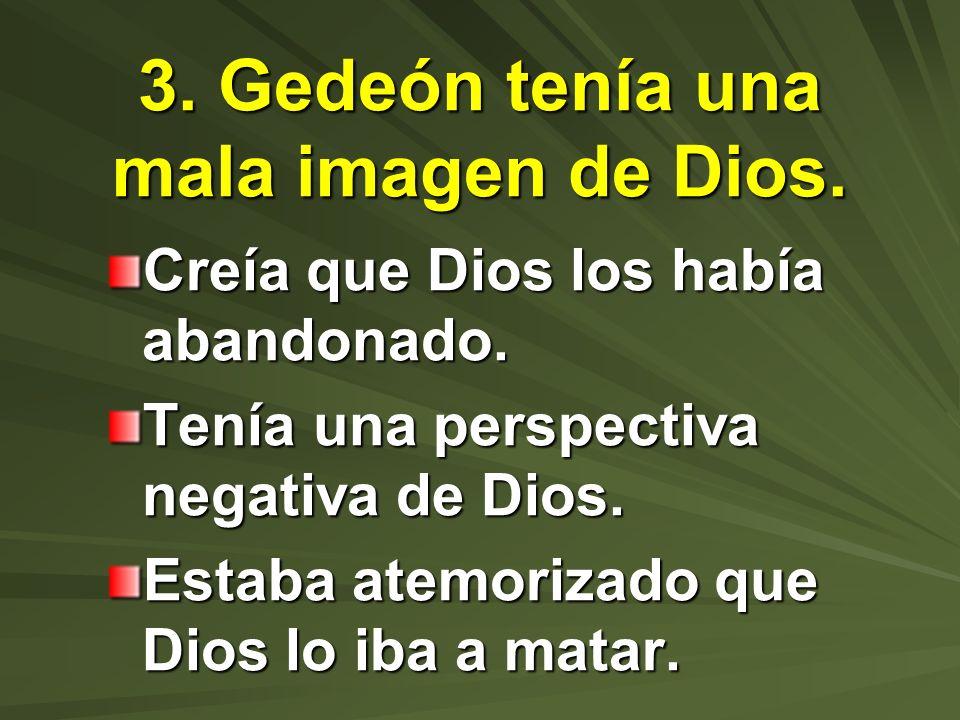 3. Gedeón tenía una mala imagen de Dios. Creía que Dios los había abandonado. Tenía una perspectiva negativa de Dios. Estaba atemorizado que Dios lo i