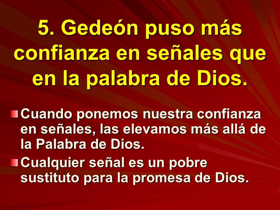 5. Gedeón puso más confianza en señales que en la palabra de Dios. Cuando ponemos nuestra confianza en señales, las elevamos más allá de la Palabra de