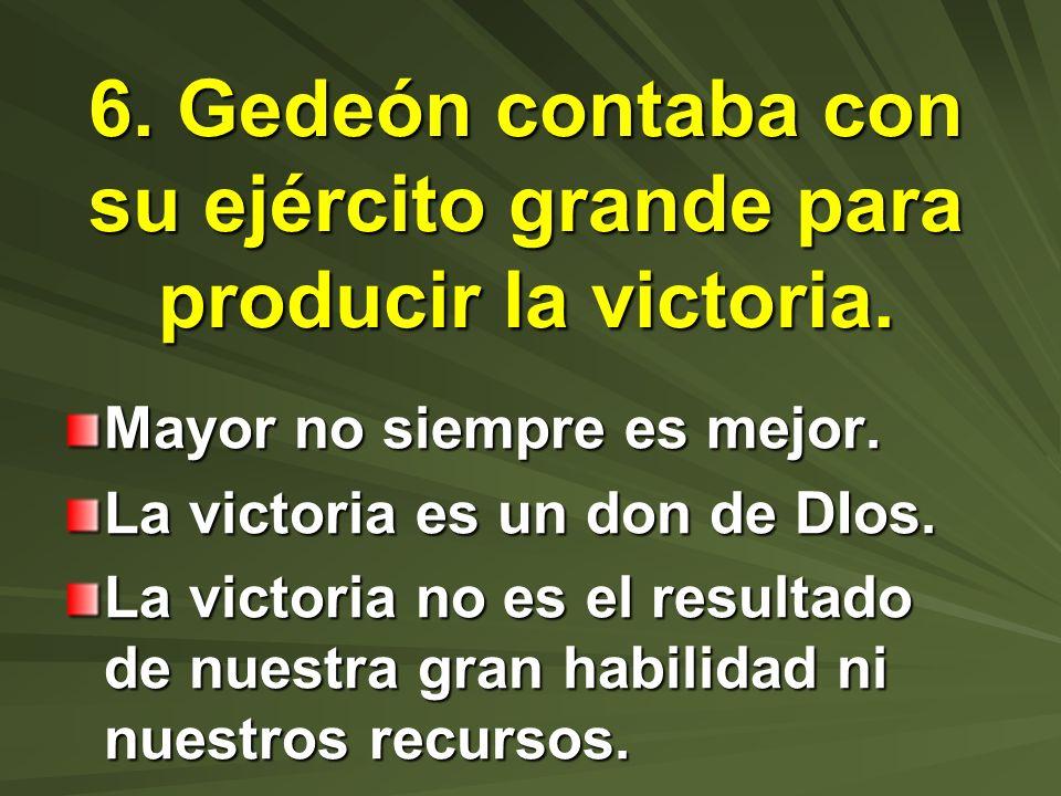6. Gedeón contaba con su ejército grande para producir la victoria. Mayor no siempre es mejor. La victoria es un don de DIos. La victoria no es el res