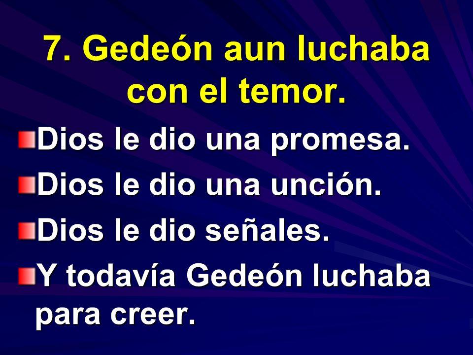 7. Gedeón aun luchaba con el temor. Dios le dio una promesa. Dios le dio una unción. Dios le dio señales. Y todavía Gedeón luchaba para creer.