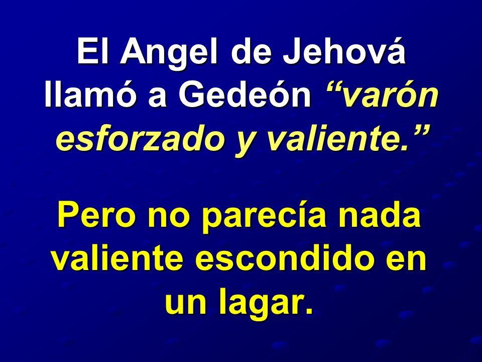 El Angel de Jehová llamó a Gedeón varón esforzado y valiente. Pero no parecía nada valiente escondido en un lagar.