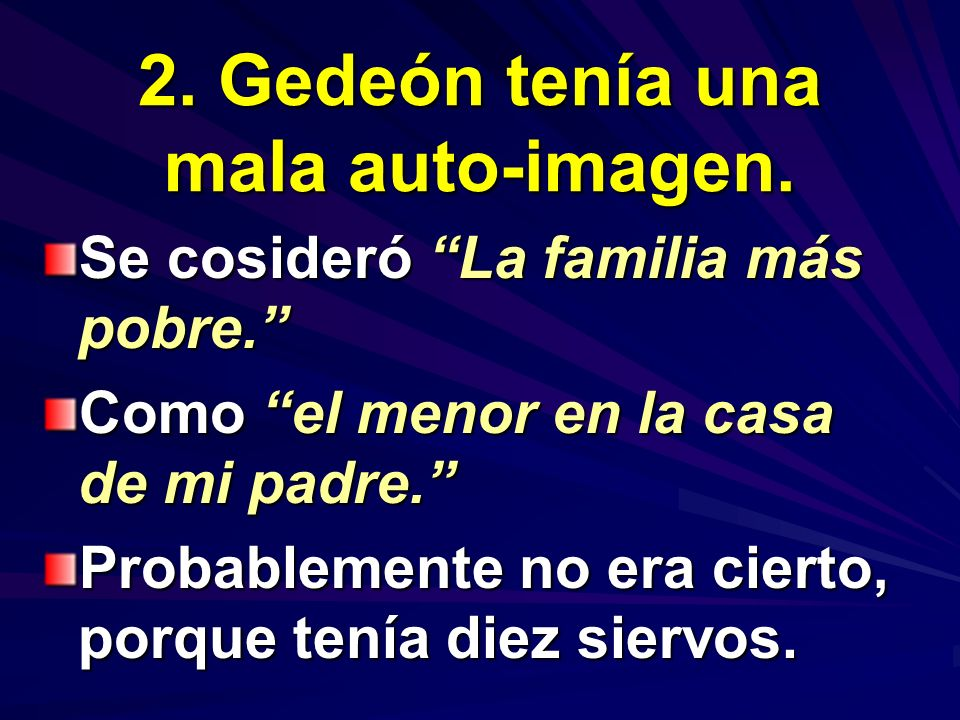 2. Gedeón tenía una mala auto-imagen. Se cosideró La familia más pobre. Como el menor en la casa de mi padre. Probablemente no era cierto, porque tení