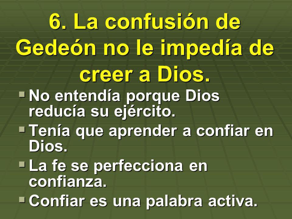 6. La confusión de Gedeón no le impedía de creer a Dios. No entendía porque Dios reducía su ejército. No entendía porque Dios reducía su ejército. Ten