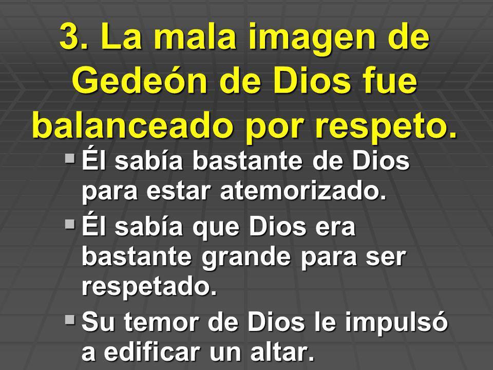 3. La mala imagen de Gedeón de Dios fue balanceado por respeto. Él sabía bastante de Dios para estar atemorizado. Él sabía bastante de Dios para estar