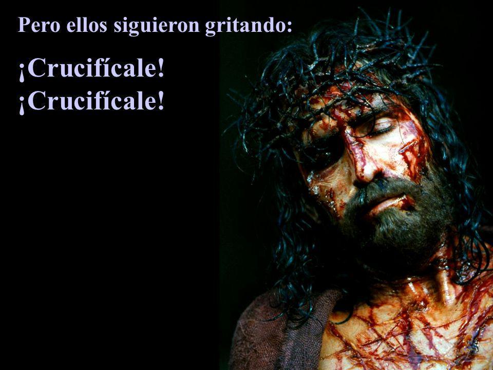 Pero ellos siguieron gritando: ¡Crucifícale!