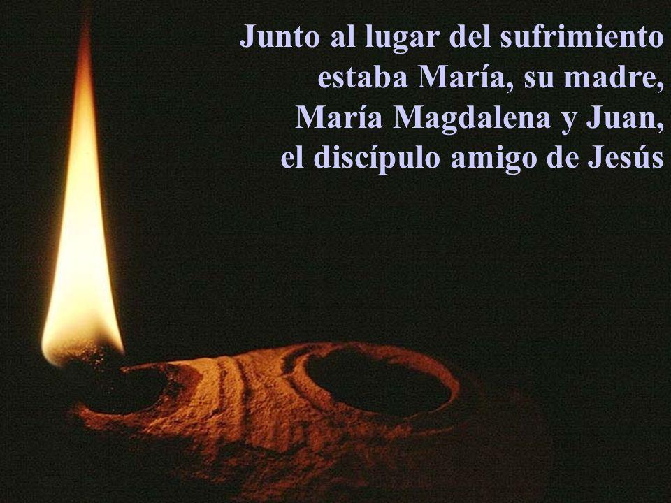 Junto al lugar del sufrimiento estaba María, su madre, María Magdalena y Juan, el discípulo amigo de Jesús