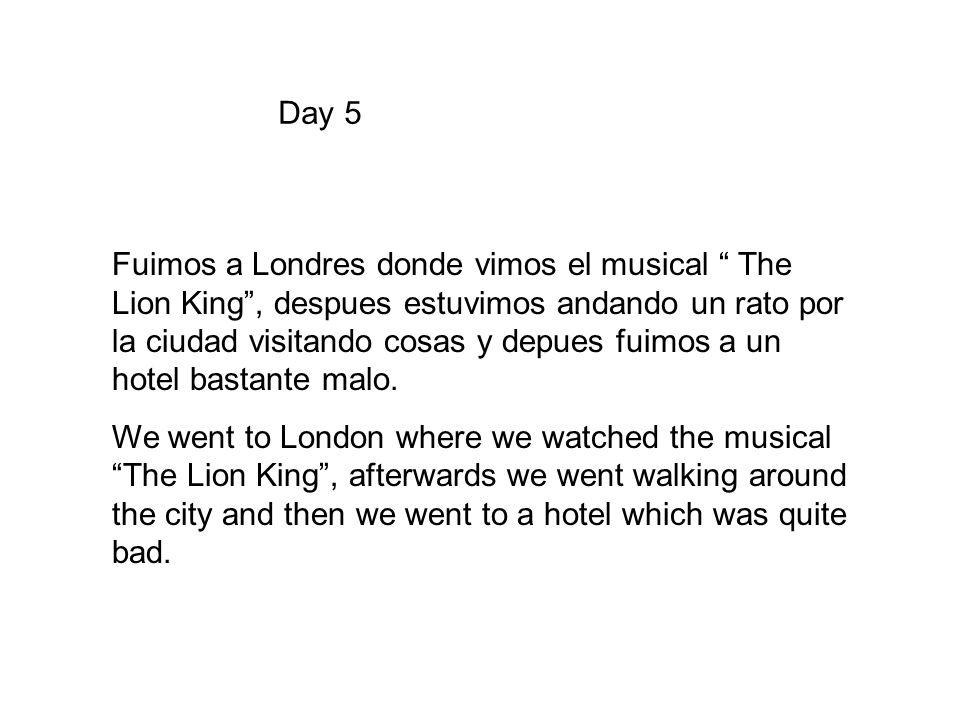 Day 5 Fuimos a Londres donde vimos el musical The Lion King, despues estuvimos andando un rato por la ciudad visitando cosas y depues fuimos a un hote