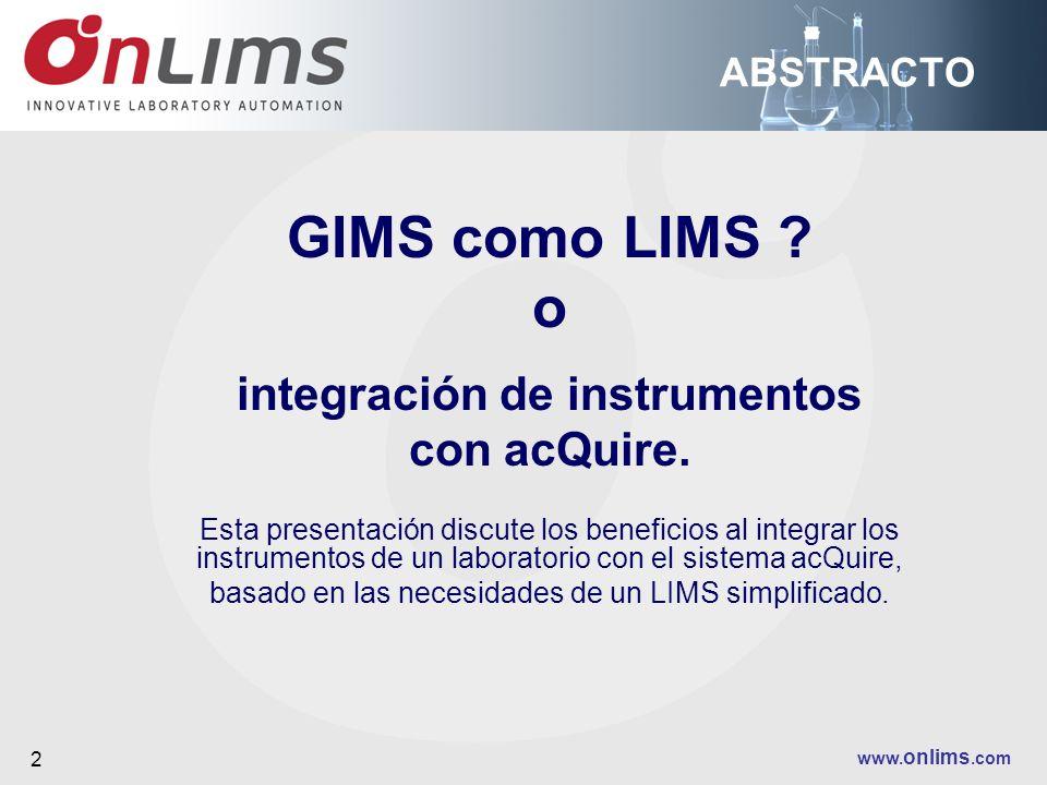 www. onlims.com 2 ABSTRACTO GIMS como LIMS ? o integración de instrumentos con acQuire. Esta presentación discute los beneficios al integrar los instr