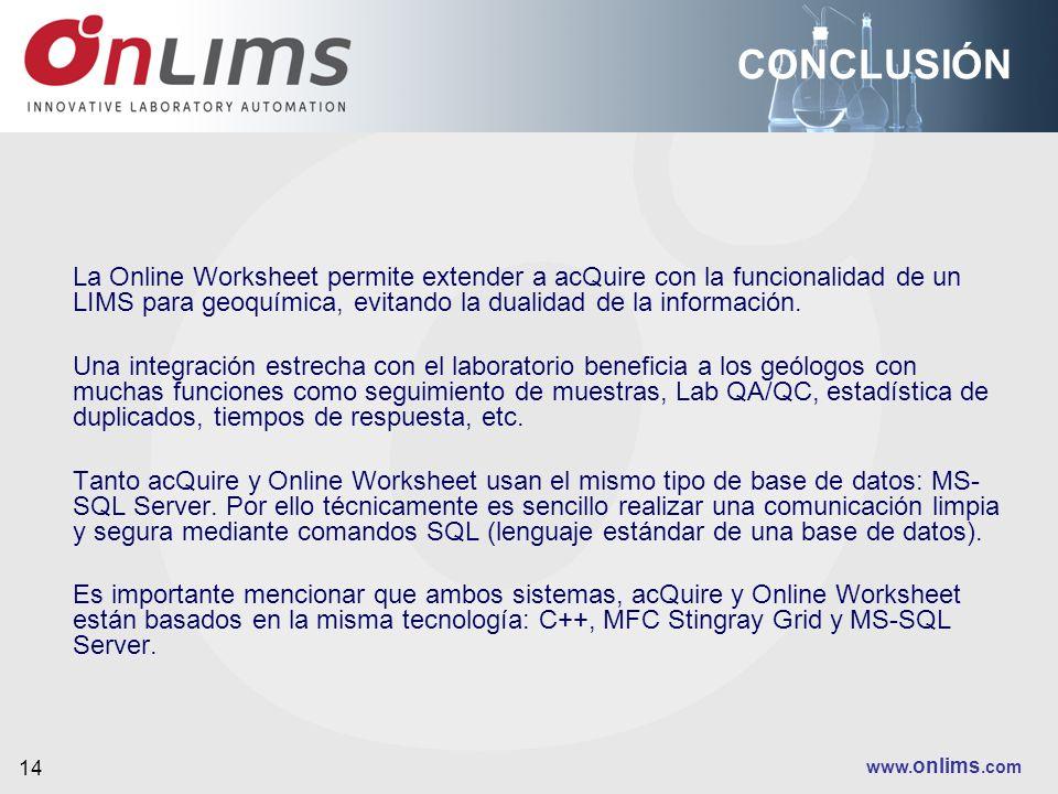 www. onlims.com 14 CONCLUSIÓN La Online Worksheet permite extender a acQuire con la funcionalidad de un LIMS para geoquímica, evitando la dualidad de
