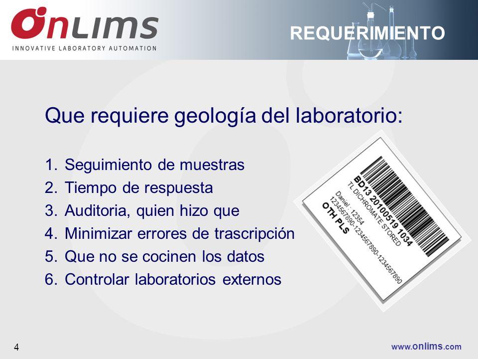 www. onlims.com 4 REQUERIMIENTO Que requiere geología del laboratorio: 1.Seguimiento de muestras 2.Tiempo de respuesta 3.Auditoria, quien hizo que 4.M