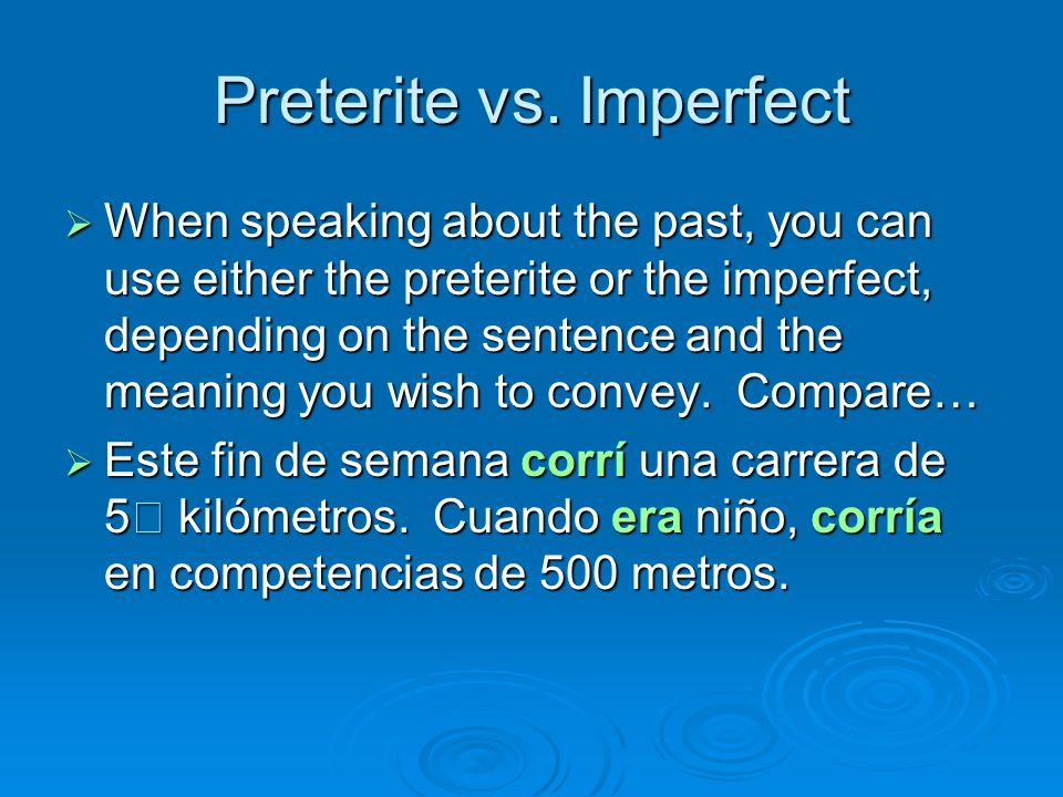 Preterite vs. Imperfect When speaking about the past, you can use either the preterite or the imperfect, depending on the sentence and the meaning you