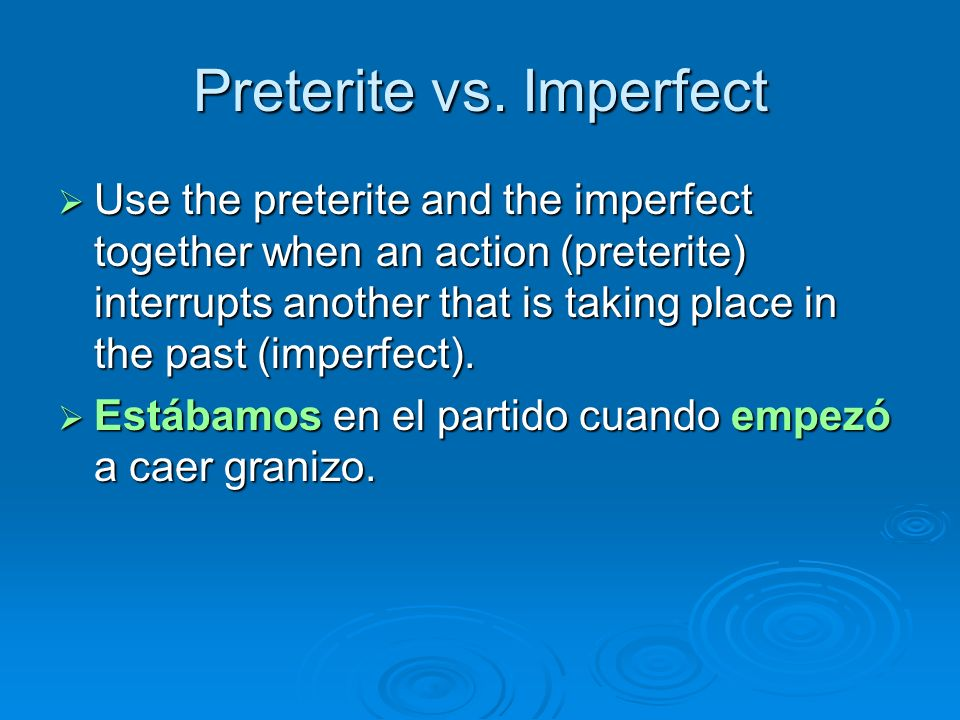 Preterite vs. Imperfect Use the preterite and the imperfect together when an action (preterite) interrupts another that is taking place in the past (i