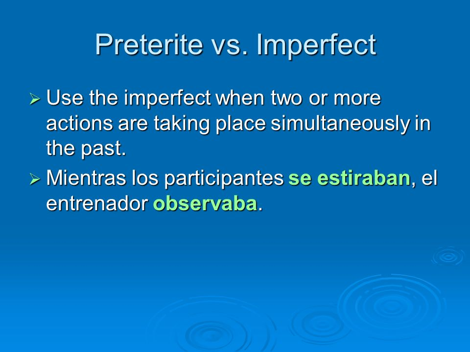 Preterite vs. Imperfect Use the imperfect when two or more actions are taking place simultaneously in the past. Use the imperfect when two or more act