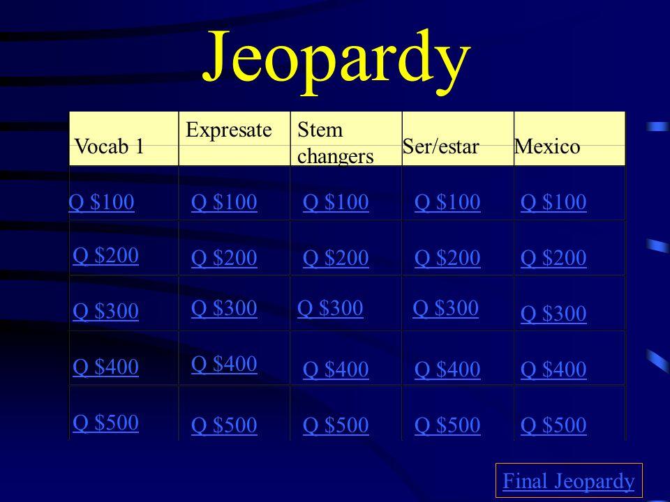 Jeopardy Vocab 1 ExpresateStem changers Ser/estar Mexico Q $100 Q $200 Q $300 Q $400 Q $500 Q $100 Q $200 Q $300 Q $400 Q $500 Final Jeopardy