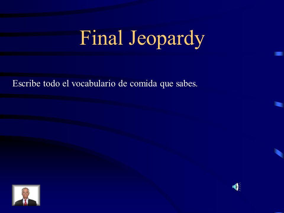 Final Jeopardy Escribe todo el vocabulario de comida que sabes.