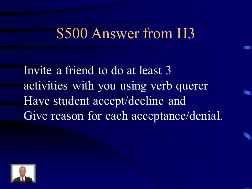 $500 Question from H3. Invite a friend to do at least 3 activities with you using verb querer Have student accept/decline and Give reason for each acc