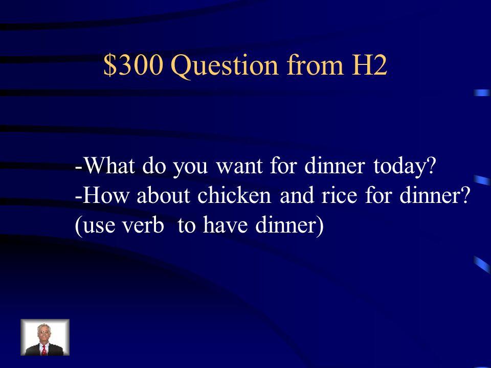$200 Answer from H2 Qué hay de almuerzo Tengo mucha hambre.