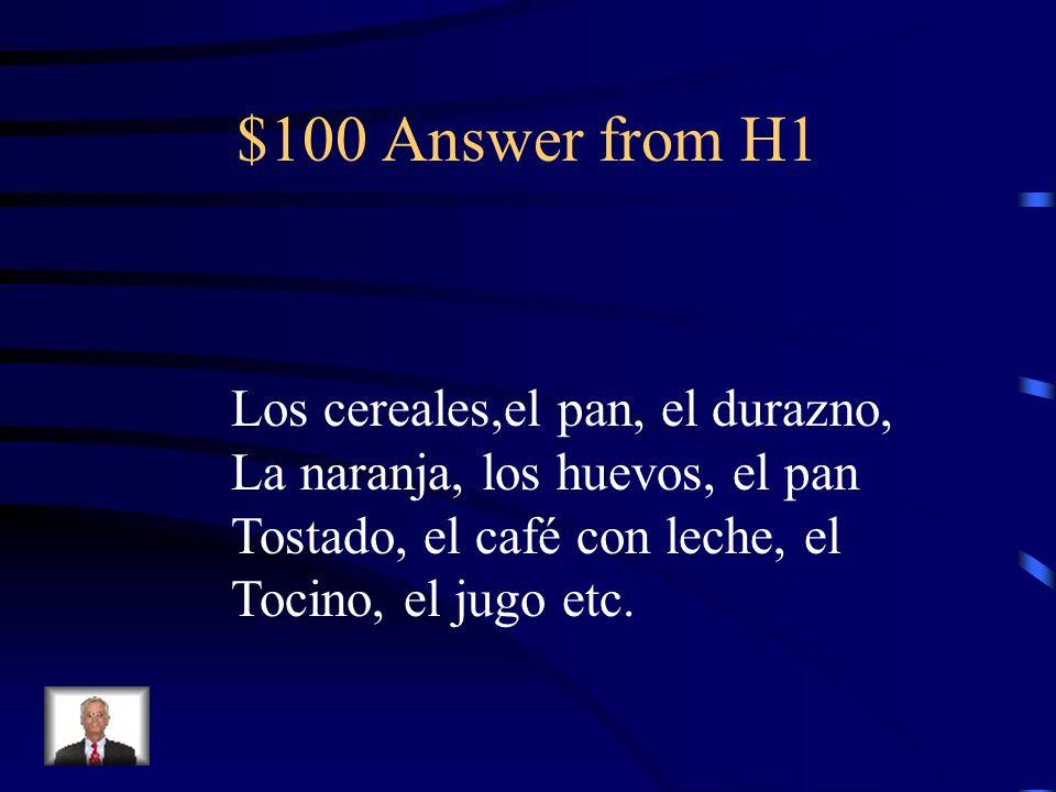 $100 Answer from H1 Los cereales,el pan, el durazno, La naranja, los huevos, el pan Tostado, el café con leche, el Tocino, el jugo etc.