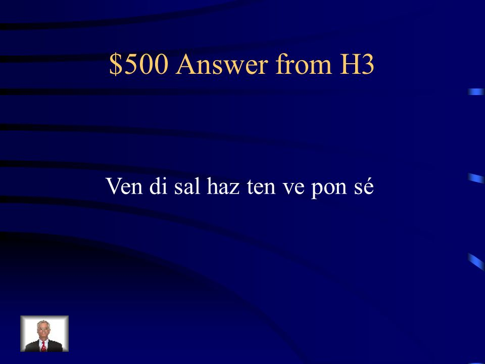$500 Question from H3 Use the following verbs in commands to tell a student to do something: Venir decir salir hacer tener ir poner ser